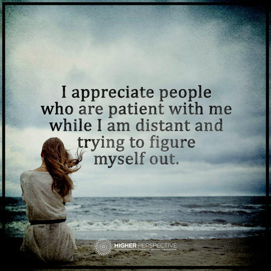 I Appreciate People Who Are Patient With Me While I Am Distant And