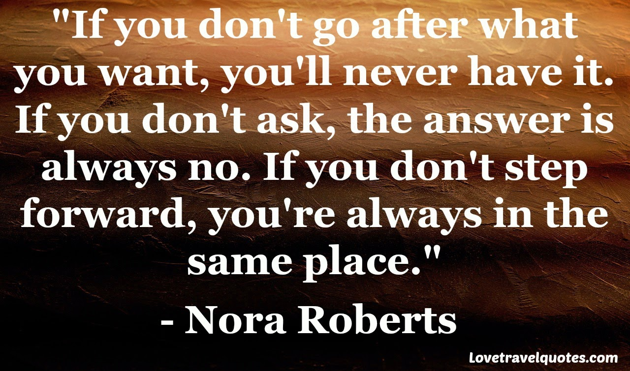 If you don't go after what you want, you'll never have it. If you don't ask, the answer is always no