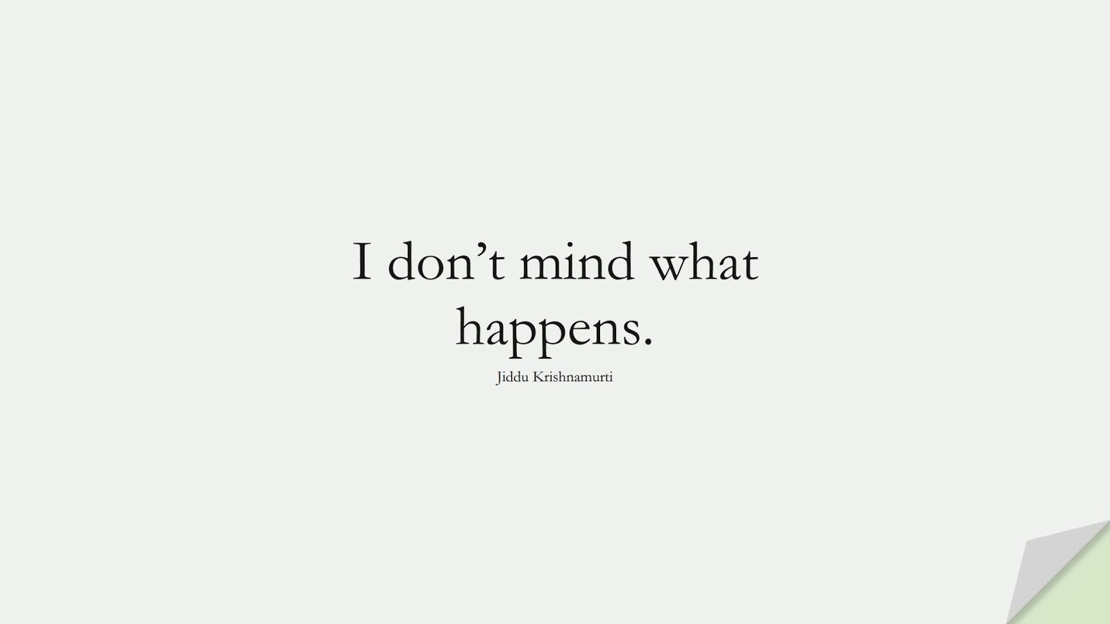 I don't mind what happens. (Jiddu Krishnamurti);  #ShortQuotes