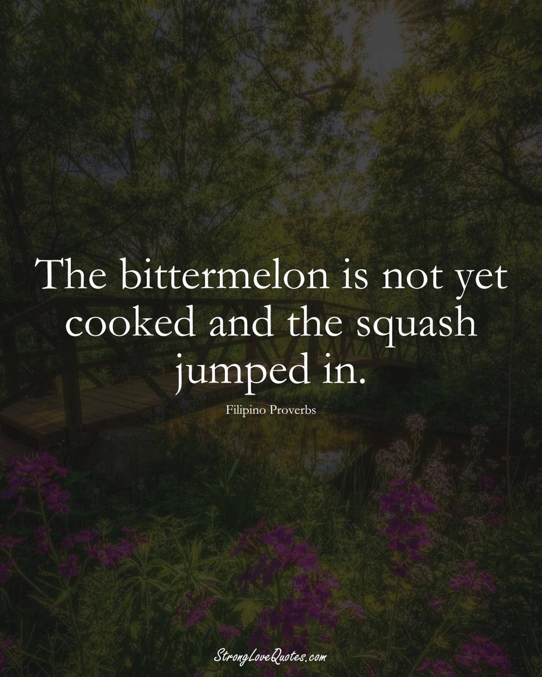 The bittermelon is not yet cooked and the squash jumped in. (Filipino Sayings);  #AsianSayings