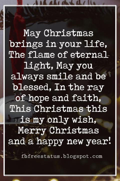Merry Christmas Greetings Wishes, May Christmas brings in your life, The flame of eternal light, May you always smile and be blessed, In the ray of hope and faith, This Christmas this is my only wish, Merry Christmas and a happy new year!