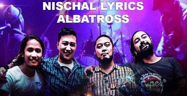 Nischal Lyrics - Albatross Band. Here is the Nischal Lyrics by Albatross Band. nischal lyrics, nischal lyrics and chords, nischal guitar chords, Timi ani mero tehi eutai kura   Laja namani bola jevaana ko bhaka Timi lai nai chal chaina Khai k bhanchau malai Amulya yo samaya Dinchu timi lai Afu lai nai hera K dekhdainau malai? Sara sansar chodi ayau… mero Jivaan ma Jevaan ma Jivaan ma Jevaan ma Aaaah. nischal guitar lesson, albatross nischal lyrics, albatross nischal lyrics and chords, nischal free mp3 download, nischal karaoke,  lyrics of nischal chords of nischal albatross band songs lyrics albatross band songs download awaaz lyrics albatross  nepali songs lyrics