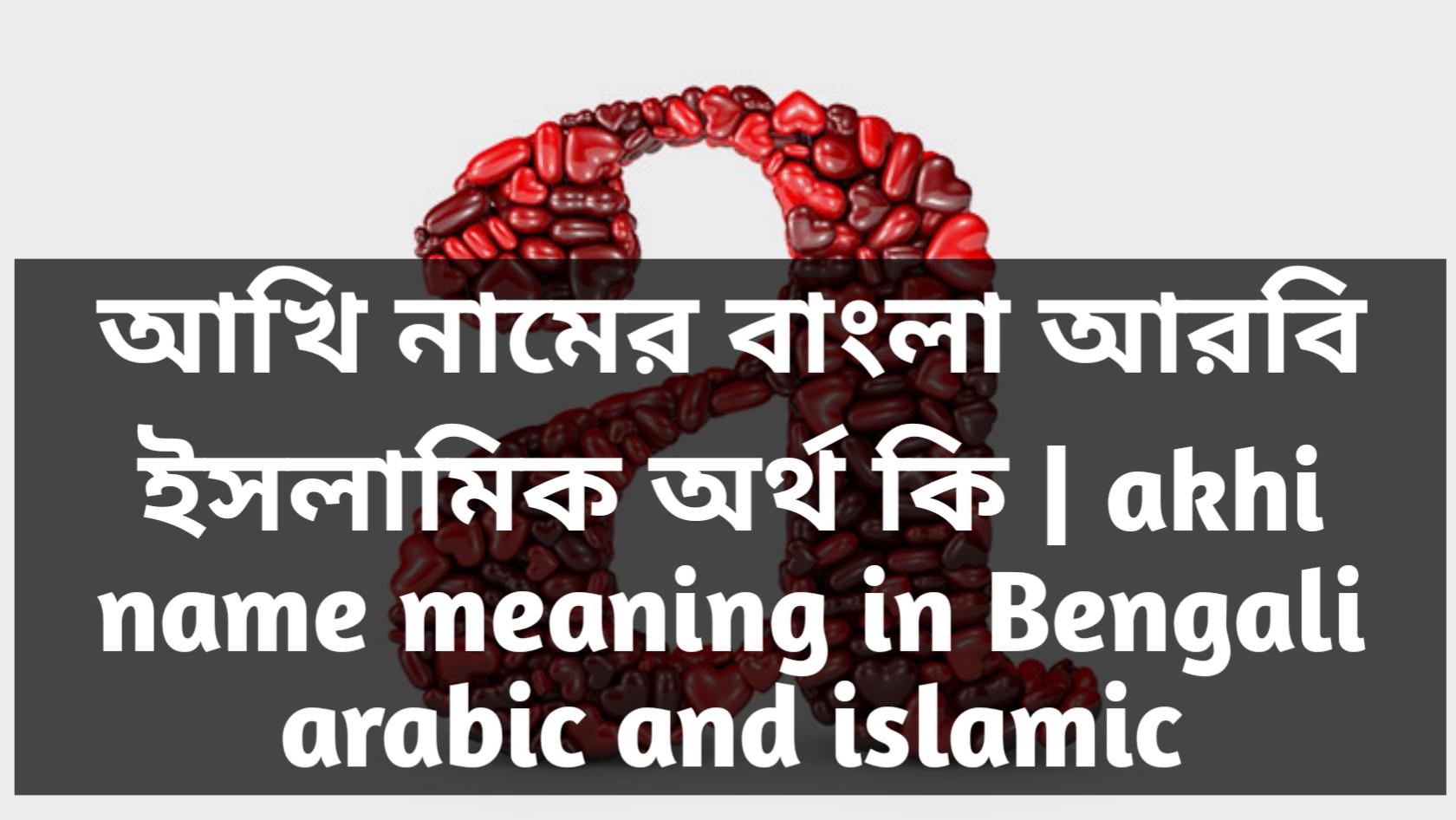 Akhi name meaning in Bengali, আখি নামের অর্থ কি, আখি নামের বাংলা অর্থ কি, আখি নামের ইসলামিক অর্থ কি,