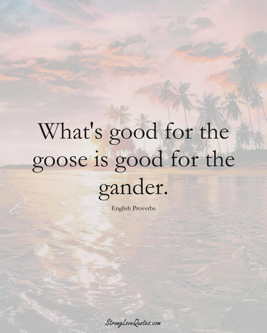 What's good for the goose is good for the gander. (English Sayings);  #EuropeanSayings
