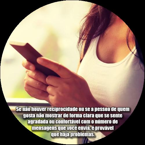 Se não houver reciprocidade ou se a pessoa de quem gosta não mostrar de forma clara que se sente agradada ou confortável com o número de mensagens que você envia, é provável que haja problemas.