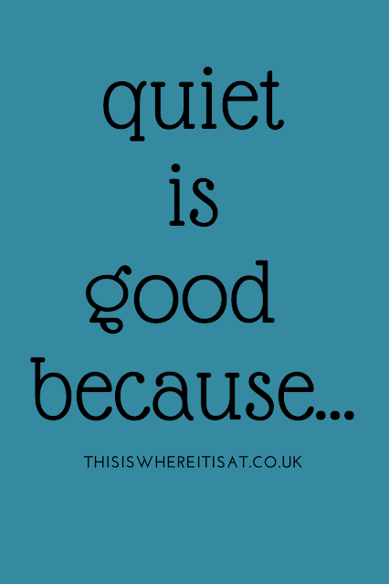 Quiet is good because...