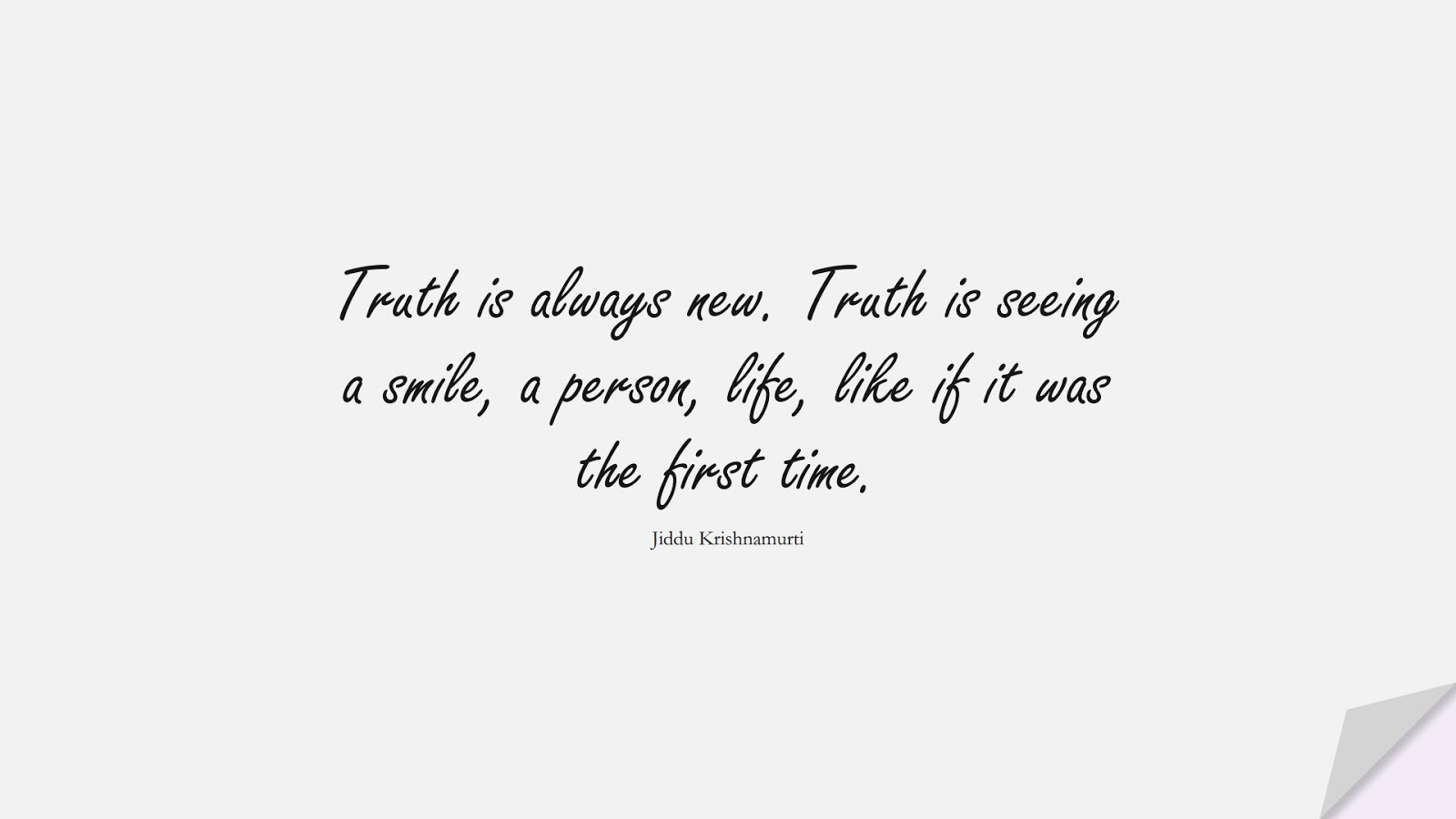 Truth is always new. Truth is seeing a smile, a person, life, like if it was the first time. (Jiddu Krishnamurti);  #ShortQuotes