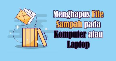 Menghapus File Sampah di Komputer atau Laptop supaya tidak menumpuk