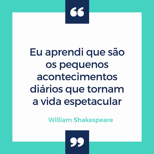 """"""" Eu aprendi que são os pequenos acontecimentos diários que tornam a vida espetacular """"  _William Shakespeare"""