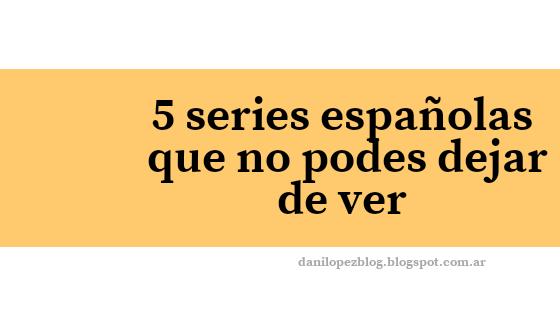 BOOM DE SERIES ESPAÑOLAS: 5 SERIES QUE TENES QUE VER!