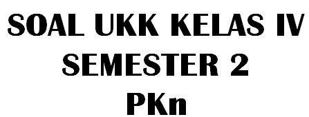 Soal UKK Kelas 4 Semester 2 Mata Pelajaran PKn dan Kunci