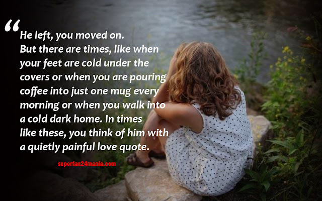 He left, you moved on. But there are times, like when your feet are cold under the covers or when you are pouring coffee into just one mug every morning or when you walk into a cold dark home. In times like these, you think of him with a quietly painful love quote.