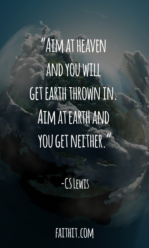 Aim at heaven and you will get earth thrown in. Aim at earth and you get neither.