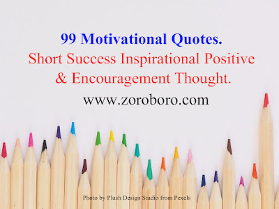 99 Motivational Quotes. Short Success Inspirational Positive & Encouragement Thought.Thought of the Day Motivational Encouraging Quotes About Life Uplifting Positive Motivational, Inspirational Quotes.inspirational quotes,motivational quotes,positive quotes,inspirationalsayings,encouragingquotes,bestquotes,inspirationalmessages,images,photos,zoroboro,amazon,zomato,hindiquote.famous quote,uplifting quotes,motivational words,images,photos,zoroboro,amazon,zomato,hindiquote motivational thoughts,motivational quotes for work,inspirational words,inspirational quotes on life,daily inspirational quotes,motivational messages,success quotes,good quotes,best motivational quotes,positive life quotes,daily quotesbest inspirational quotes,inspirational quotes daily,motivational speech,motivational sayings,motivational quotes about life,motivational quotes of the day,daily motivational quotes,inspired quotes,inspirational,images,photos,zoroboro,amazon,zomato,hindiquote positive quotes for the day,inspirational quotations,images,photos,zoroboro,amazon,zomato,hindiquote.famous inspirational quotes,inspirational sayings about life,inspirational thoughts,motivational phrases,best quotes about life,inspirational quotes for work,short motivational quotes,daily positive quotes,motivational quotes for successfamous motivational quotes,good motivational quotes,images,photos,zoroboro,amazon,zomato,hindiquotegreat inspirational quotes,positive inspirational quotes,most inspirational quotes,motivational and inspirational quotes,good inspirational quotes,life motivation,motivate,great motivational quotes,motivational lines,images,photos,zoroboro,amazon,zomato,hindiquote positive motivational quotes,short encouraging quotes,motivation statement,inspirational motivational quotes,motivational slogans,motivational quotations,self motivation quotes,quotable quotes about life,short positive quotes,some inspirational quotessome motivational quotes,inspirational proverbs,top inspirational quotes,inspi