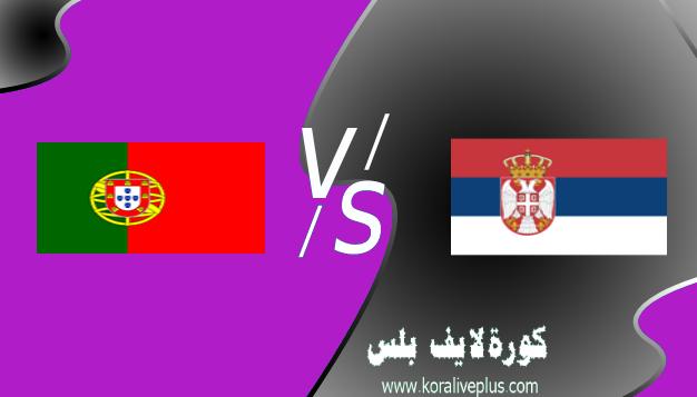 مشاهدة مباراة البرتغال وصربيا بث مباشر اليوم كورة لايف 27-03-2021 في تصفيات كأس العالم 2022