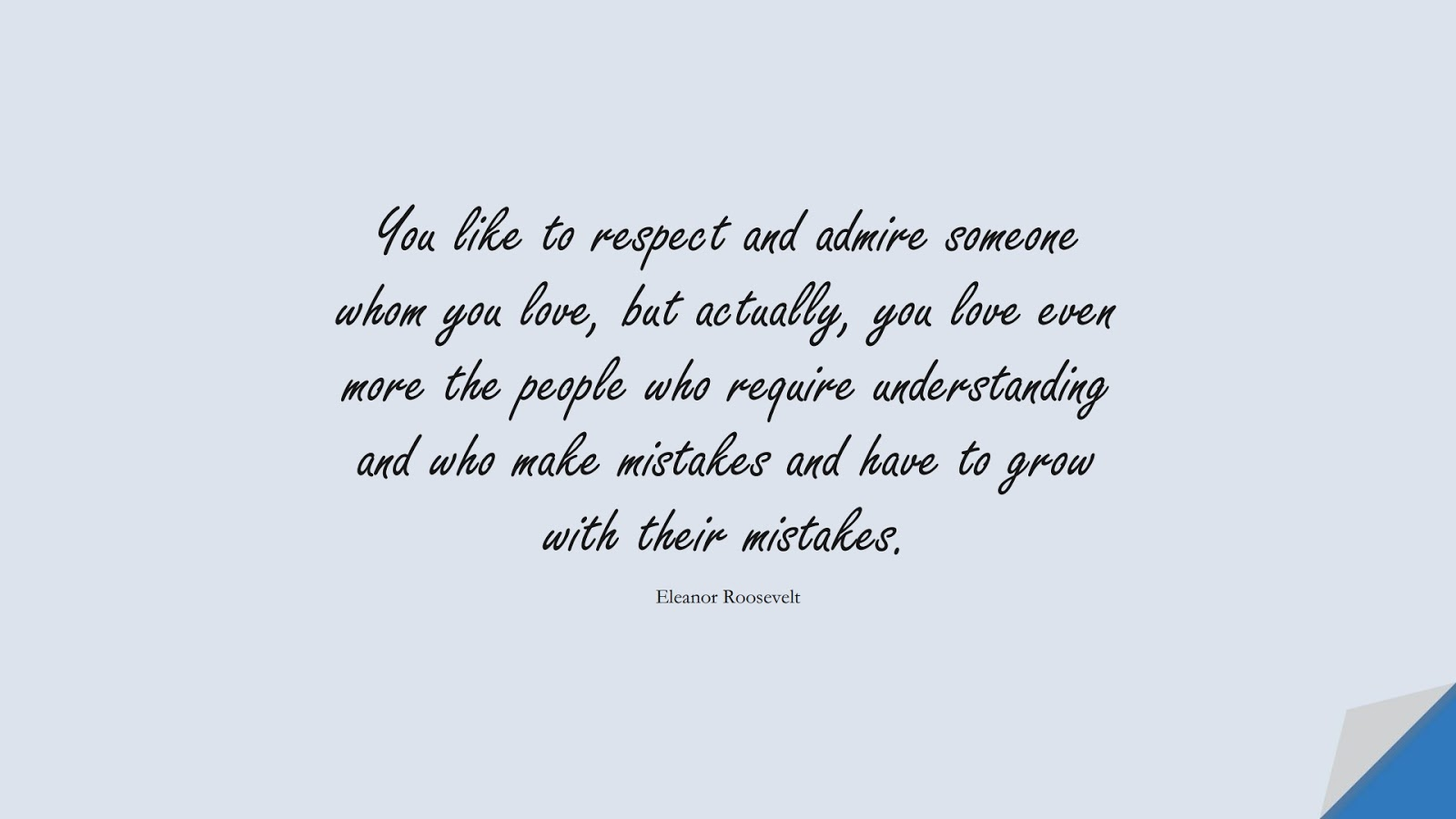 You like to respect and admire someone whom you love, but actually, you love even more the people who require understanding and who make mistakes and have to grow with their mistakes. (Eleanor Roosevelt);  #LoveQuotes