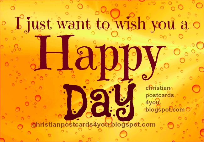 Wishing you a Happy Day. Christian postcards free cards, facebook cards, Happy day nice cards to share. Beautiful images for greetings. Download for free.