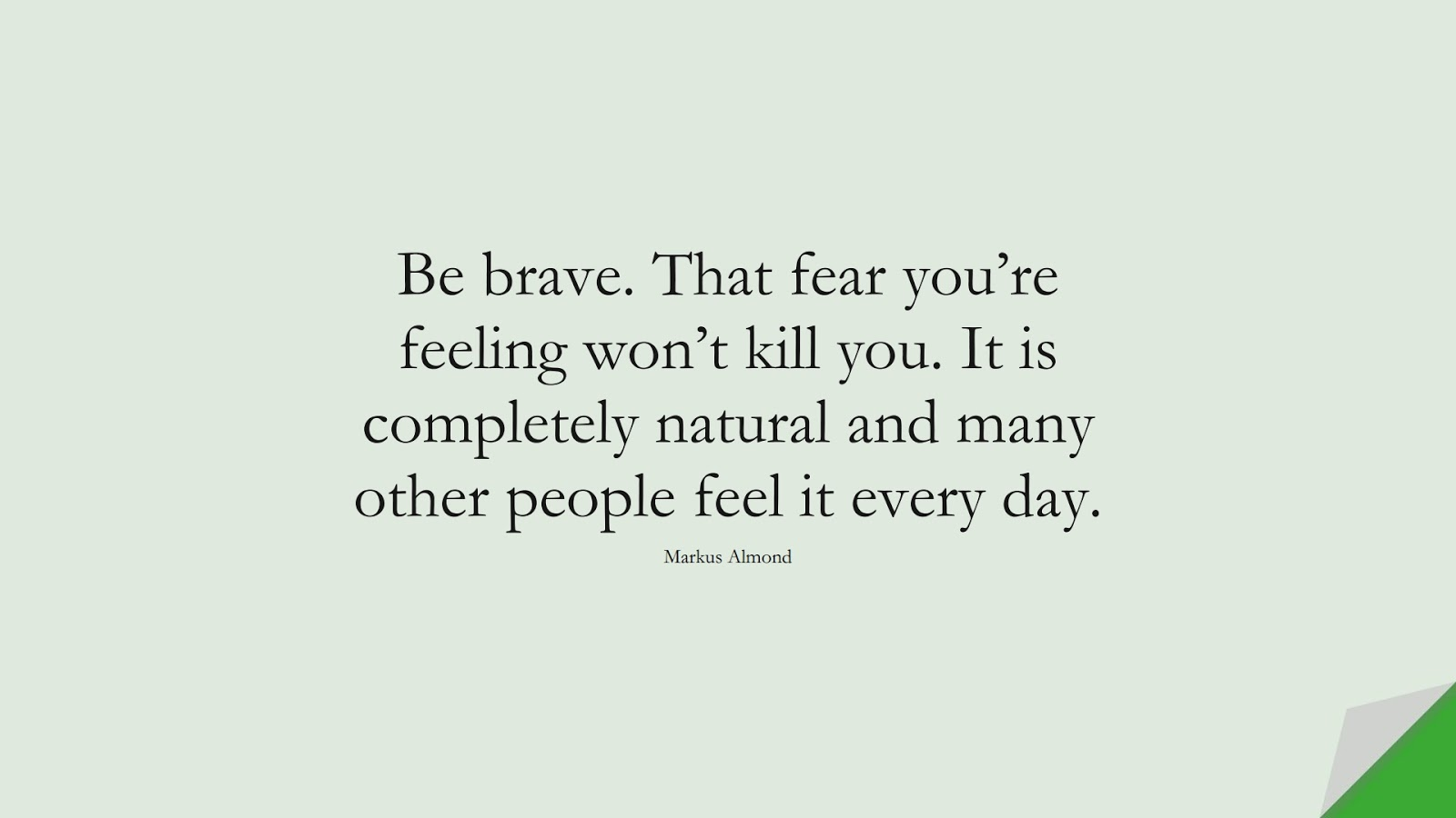 Be brave. That fear you're feeling won't kill you. It is completely natural and many other people feel it every day. (Markus Almond);  #FearQuotes