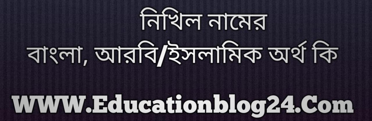 Nikhil name meaning in Bengali, নিখিল নামের অর্থ কি, নিখিল নামের বাংলা অর্থ কি, নিখিল নামের ইসলামিক অর্থ কি, নিখিল কি ইসলামিক /আরবি নাম