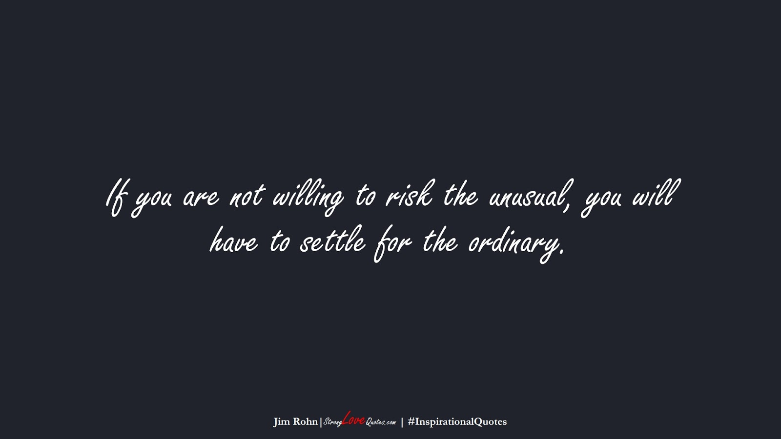 If you are not willing to risk the unusual, you will have to settle for the ordinary. (Jim Rohn);  #InspirationalQuotes