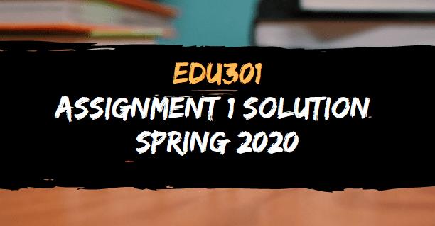 EDU301 ASSIGNMENT  SOLUTION SPRING 2020