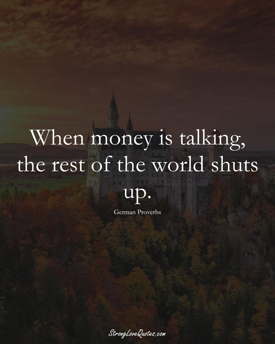 When money is talking, the rest of the world shuts up. (German Sayings);  #EuropeanSayings