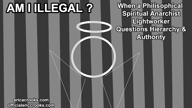 Am I Illegal ? : When a Philosophical Spiritual Anarchist Lightworker Questions Hierarchy & Authority