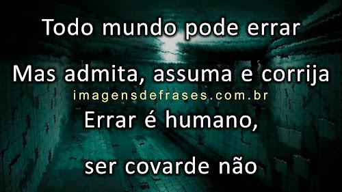 Todo mundo pode errar, mas admita, assuma e corrija. Errar é humano, ser covarde não.