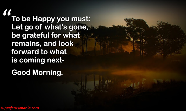 """""""To be Happy you must: Let go of what's gone, be grateful for what remains, and look forward to what is coming next- Good Morning."""""""