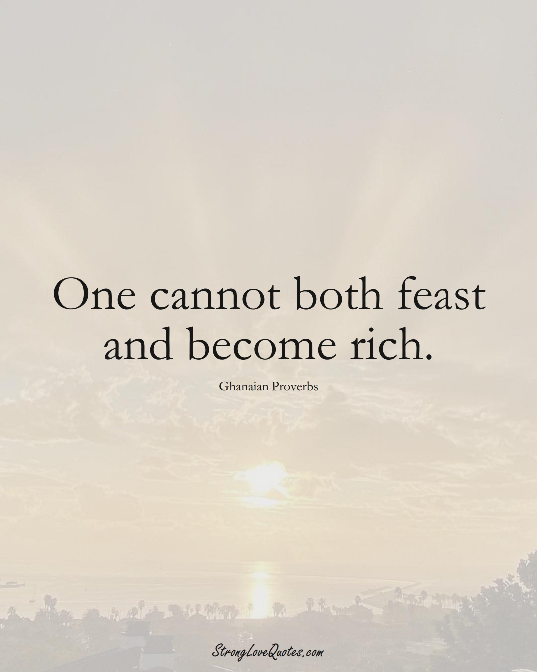 One cannot both feast and become rich. (Ghanaian Sayings);  #AfricanSayings