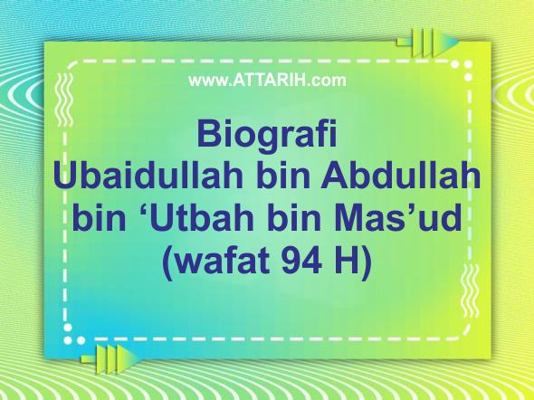 Biografi Ubaidullah bin Abdullah bin Utbah bin Masud (wafat 94 H)