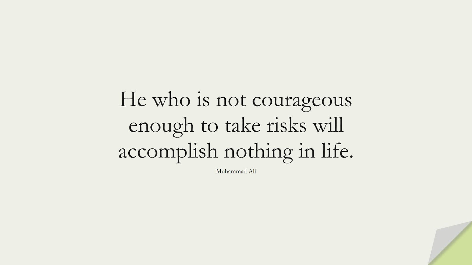 He who is not courageous enough to take risks will accomplish nothing in life. (Muhammad Ali);  #CourageQuotes