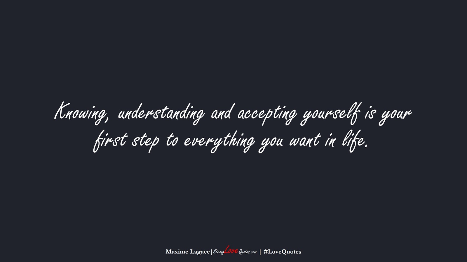 Knowing, understanding and accepting yourself is your first step to everything you want in life. (Maxime Lagace);  #LoveQuotes