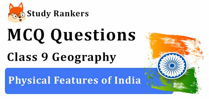 MCQ Questions for Class 9 Geography: Chapter 2 Physical Features of India