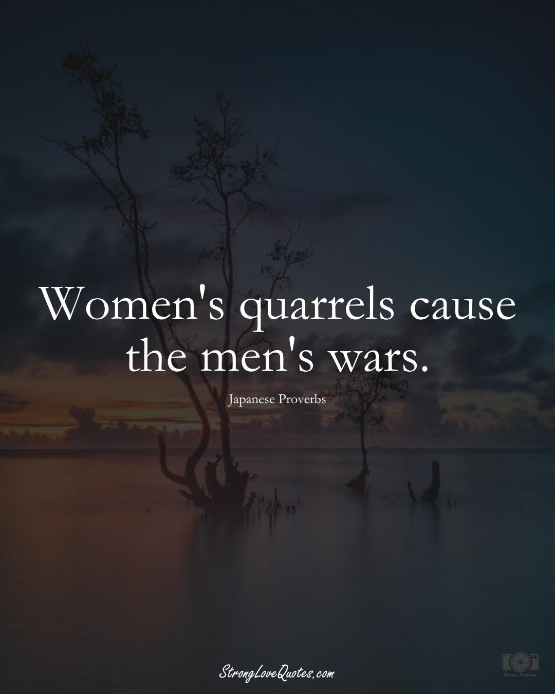 Women's quarrels cause the men's wars. (Japanese Sayings);  #AsianSayings