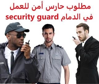 وظائف السعودية مطلوب حارس أمن للعمل في الدمام security guard
