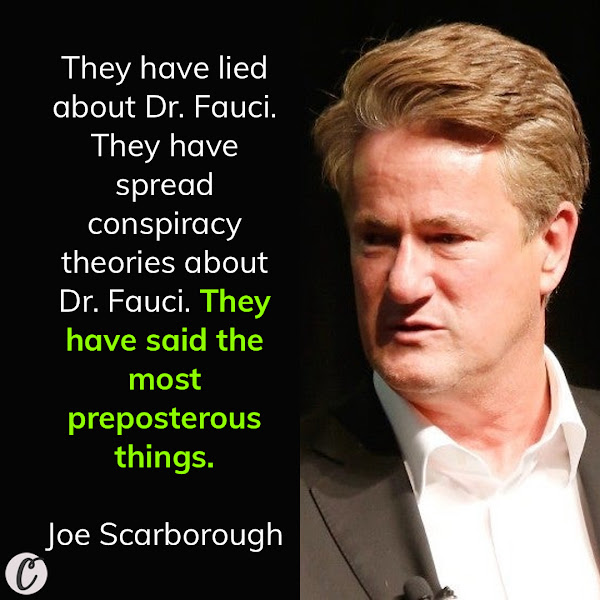 They have lied about Dr. Fauci. They have spread conspiracy theories about Dr. Fauci. They have said the most preposterous things. — Joe Scarborough, MSNBC host