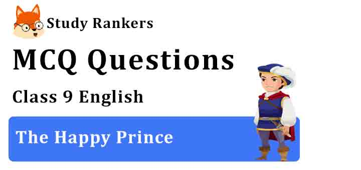 MCQ Questions for Class 9 English Chapter 5 The Happy Prince Moments