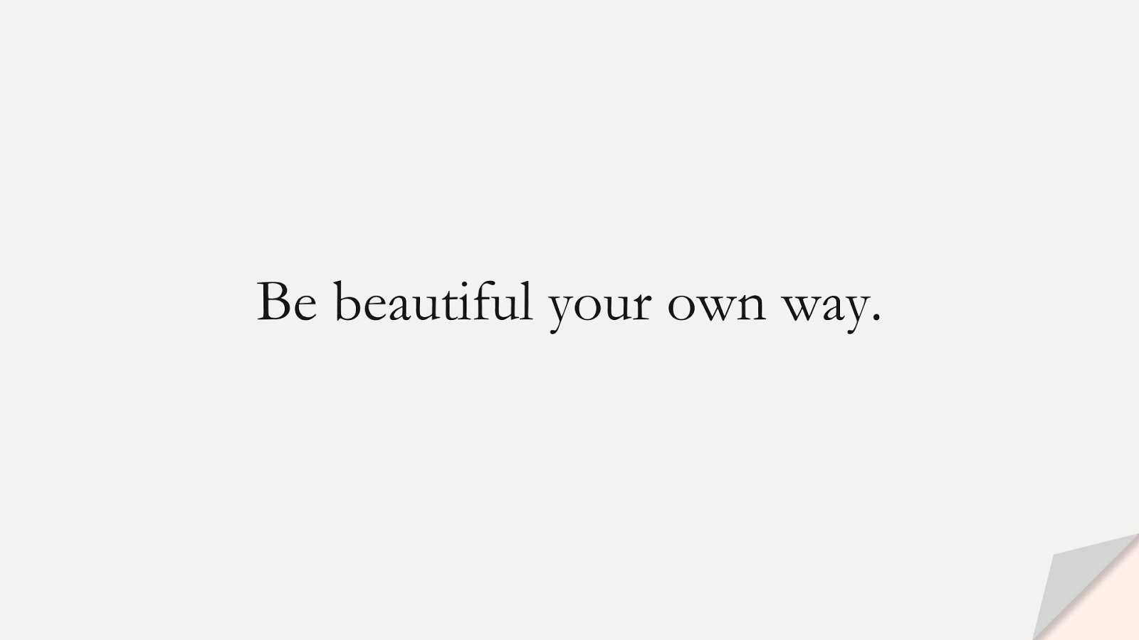 Be beautiful your own way.FALSE