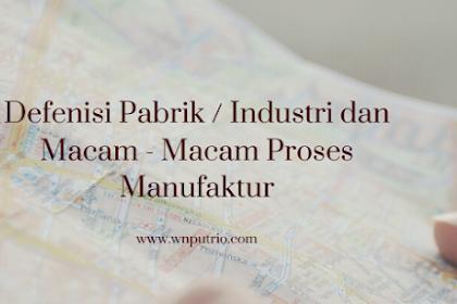 Defenisi Pabrik / Industri dan Macam - Macam Proses Manufaktur