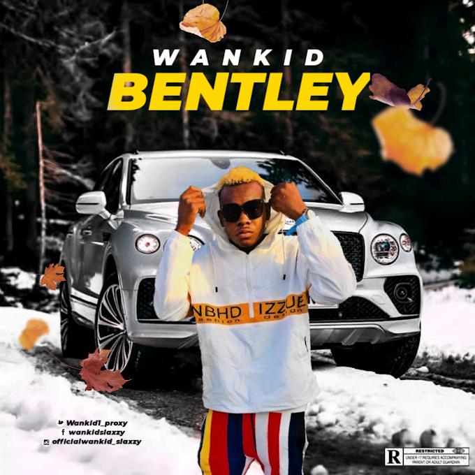 MUSIC: Wankid - Bentley | @wankid1_proxy