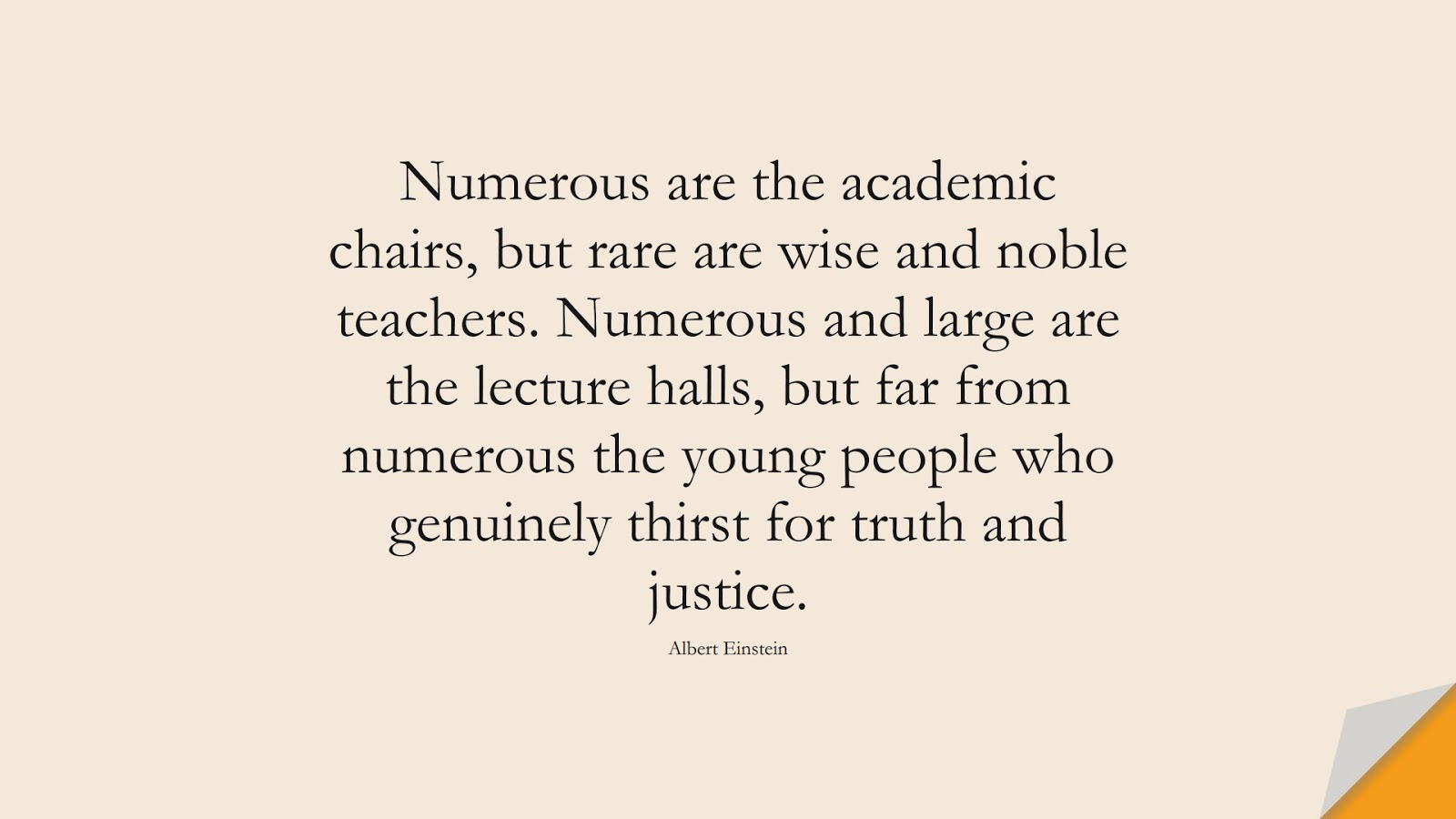 Numerous are the academic chairs, but rare are wise and noble teachers. Numerous and large are the lecture halls, but far from numerous the young people who genuinely thirst for truth and justice. (Albert Einstein);  #AlbertEnsteinQuotes