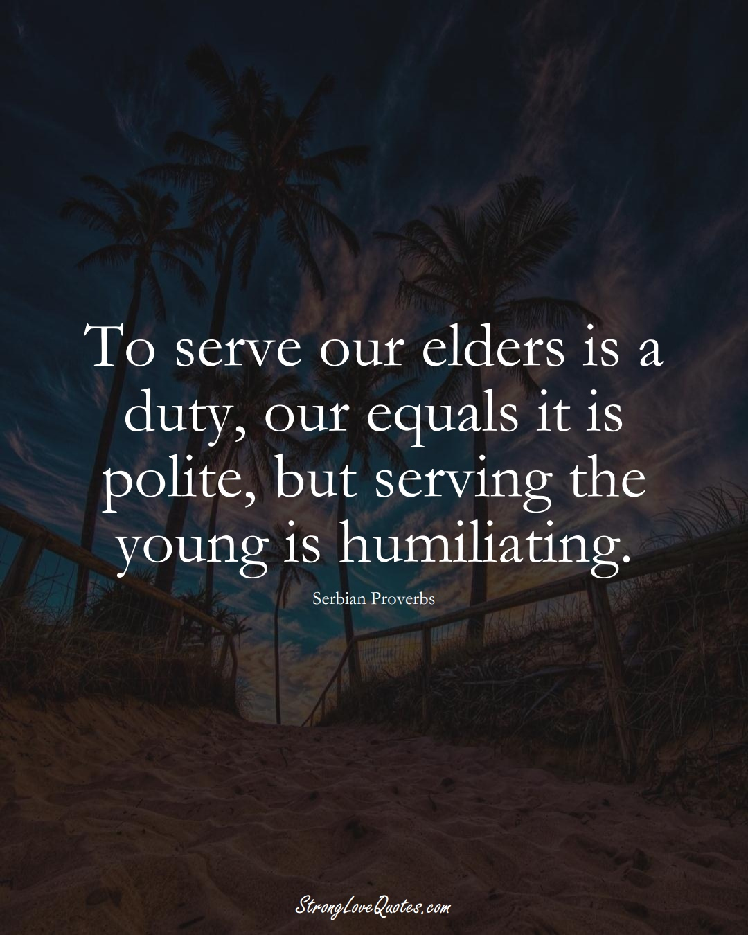 To serve our elders is a duty, our equals it is polite, but serving the young is humiliating. (Serbian Sayings);  #EuropeanSayings