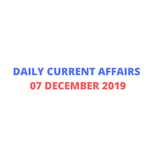 Daily Current Affairs 07 December 2019
