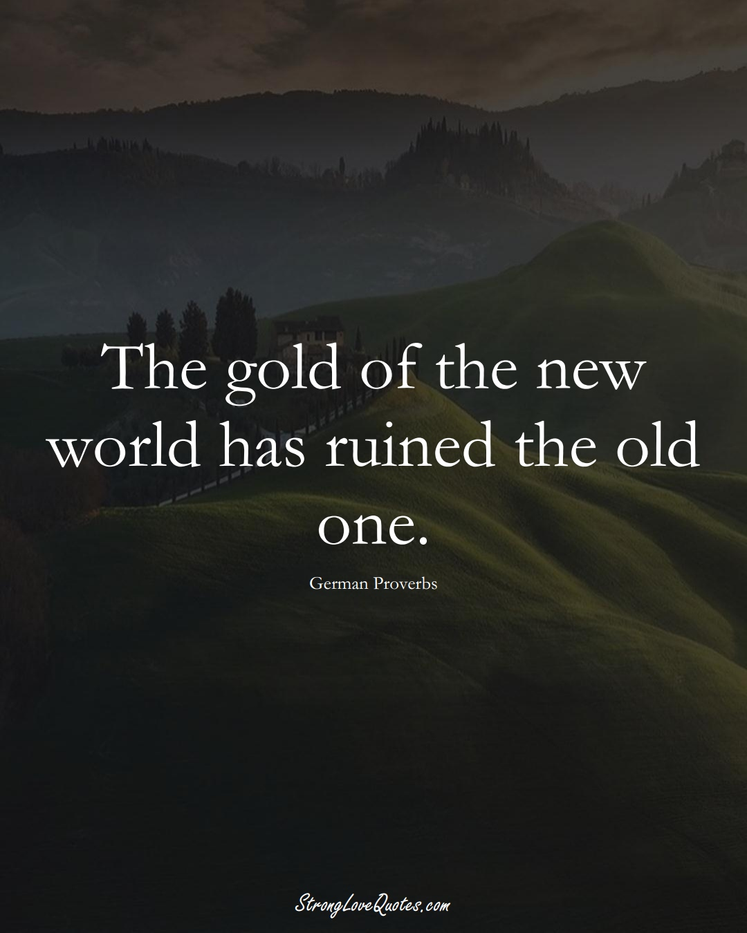 The gold of the new world has ruined the old one. (German Sayings);  #EuropeanSayings