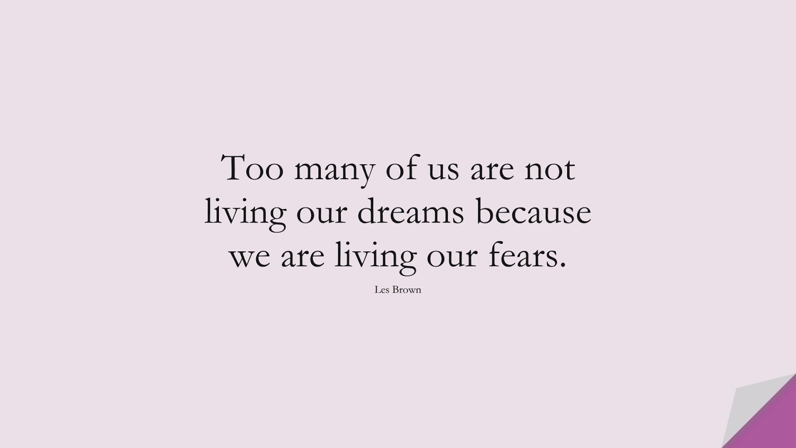 Too many of us are not living our dreams because we are living our fears. (Les Brown);  #MotivationalQuotes