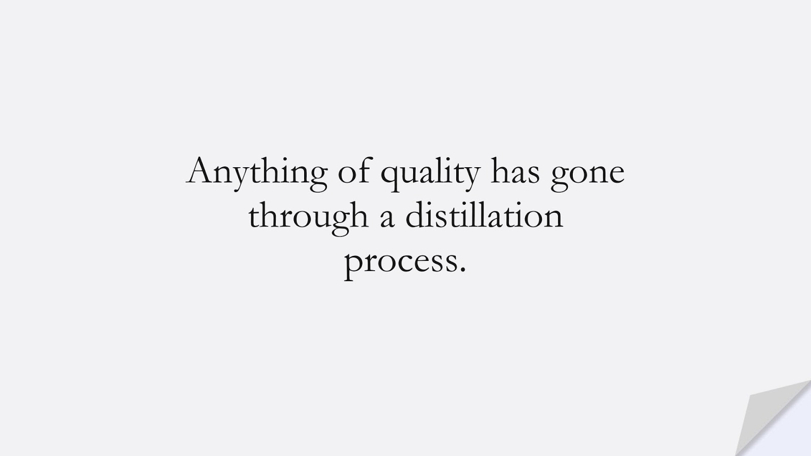Anything of quality has gone through a distillation process.FALSE