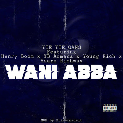 Yie Yie Geng Ft Asare Richway x Henry Boom x YB Armana x Young Rich - WANI ABBA (Audio MP3)