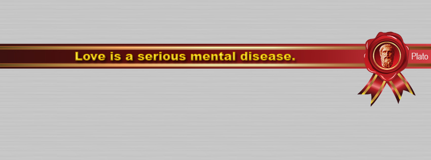 Plato quote: Love is a serious mental disease.