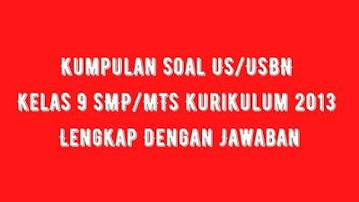 Kumpulan Soal US/USBN Kelas 9 SMP/MTs Kurikulum 2013 Lengkap Dengan Jawaban